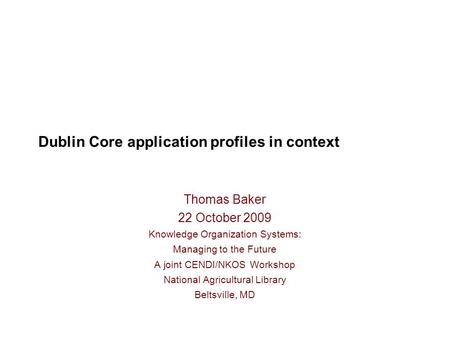 Dublin Core application profiles in context Thomas Baker 22 October 2009 Knowledge Organization Systems: Managing to the Future A joint CENDI/NKOS Workshop.