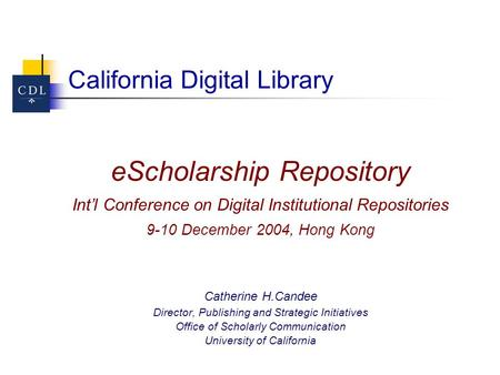 California Digital Library eScholarship Repository Int'l Conference on Digital Institutional Repositories 9-10 December 2004, Hong Kong Catherine H.Candee.