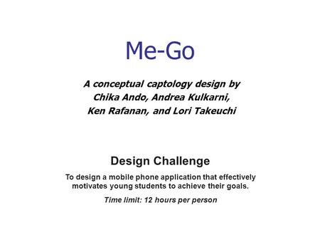 Me-Go A conceptual captology design by Chika Ando, Andrea Kulkarni, Ken Rafanan, and Lori Takeuchi Design Challenge To design a mobile phone application.