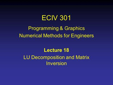 ECIV 301 Programming & Graphics Numerical Methods for Engineers Lecture 18 LU Decomposition and Matrix Inversion.