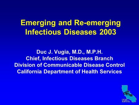 Emerging and Re-emerging Infectious Diseases 2003 Duc J. Vugia, M.D., M.P.H. Chief, Infectious Diseases Branch Division of Communicable Disease Control.