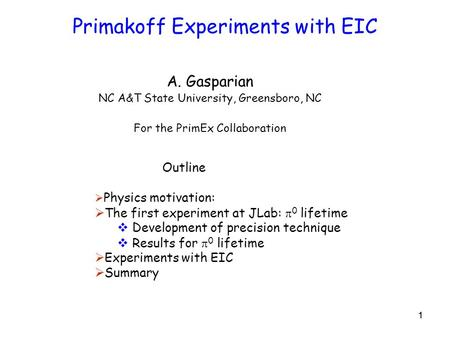 11 Primakoff Experiments with EIC A. Gasparian NC A&T State University, Greensboro, NC For the PrimEx Collaboration Outline  Physics motivation:  The.