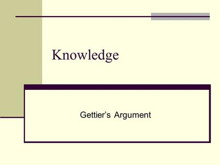 Knowledge Gettier's Argument. Review The Tripartite Analysis: S knows that p iff S has a justified, true belief that p. The Knowledge Thesis: In order.