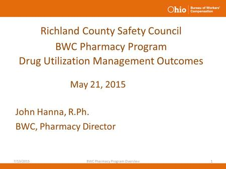 Richland County Safety Council BWC Pharmacy Program Drug Utilization Management Outcomes John Hanna, R.Ph. BWC, Pharmacy Director 7/13/2015BWC Pharmacy.