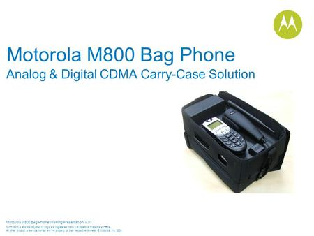 Motorola M800 Bag Phone Training Presentation, v.01 MOTOROLA and the Stylized M Logo are registered in the US Patent & Trademark Office. All other product.