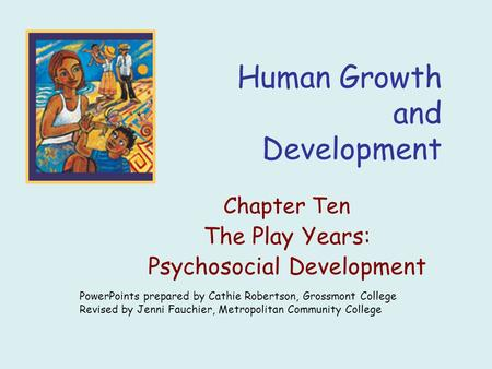 Human Growth and Development Chapter Ten The Play Years: Psychosocial Development PowerPoints prepared by Cathie Robertson, Grossmont College Revised by.