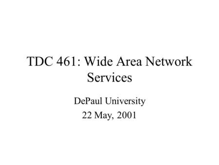TDC 461: Wide Area Network Services DePaul University 22 May, 2001.