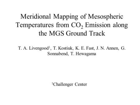 Meridional Mapping of Mesospheric Temperatures from CO 2 Emission along the MGS Ground Track T. A. Livengood 1, T. Kostiuk, K. E. Fast, J. N. Annen, G.