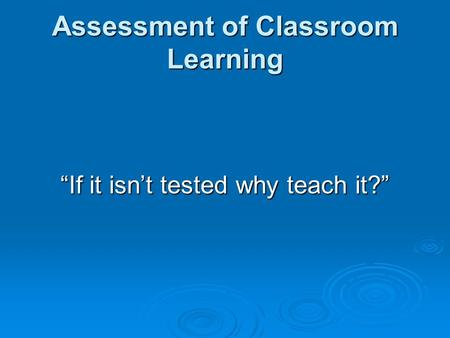 "Assessment of Classroom Learning ""If it isn't tested why teach it?"""