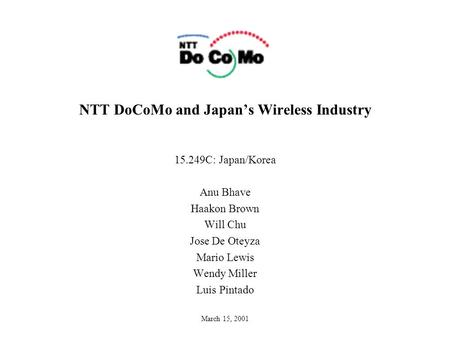 NTT DoCoMo and Japan's Wireless Industry 15.249C: Japan/Korea Anu Bhave Haakon Brown Will Chu Jose De Oteyza Mario Lewis Wendy Miller Luis Pintado March.