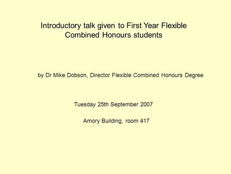 Introductory talk given to First Year Flexible Combined Honours students Tuesday 25th September 2007 Amory Building, room 417 by Dr Mike Dobson, Director.