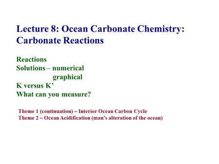 Lecture 8: Ocean Carbonate Chemistry: Carbonate Reactions Reactions Solutions – numerical graphical K versus K' What can you measure? Theme 1 (continuation)