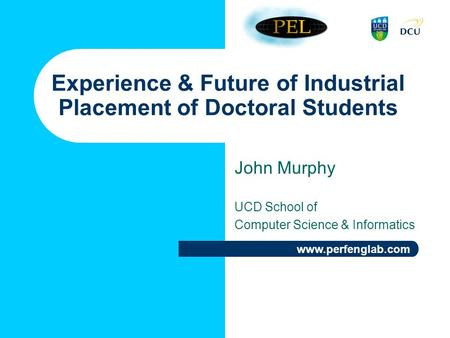 Www.perfenglab.com Experience & Future of Industrial Placement of Doctoral Students John Murphy UCD School of Computer Science & Informatics.