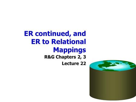 ER continued, and ER to Relational Mappings R&G Chapters 2, 3 Lecture 22.