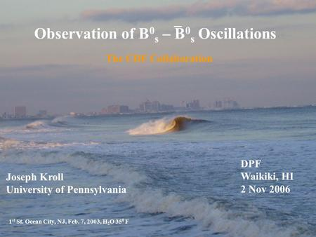 Observation of B 0 s – B 0 s Oscillations The CDF Collaboration 1 st St. Ocean City, NJ, Feb. 7, 2003, H 2 O 35 0 F Joseph Kroll University of Pennsylvania.