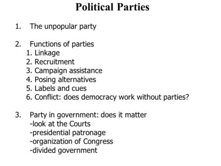 Political Parties 1.The unpopular party 2. Functions of parties 1. Linkage 2. Recruitment 3. Campaign assistance 4. Posing alternatives 5. Labels and cues.