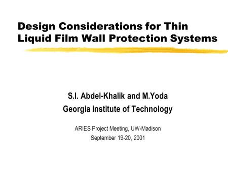 Design Considerations for Thin Liquid Film Wall Protection Systems S.I. Abdel-Khalik and M.Yoda Georgia Institute of Technology ARIES Project Meeting,