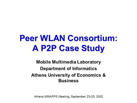 Peer WLAN Consortium: A P2P Case Study Mobile Multimedia Laboratory Department of Informatics Athens University of Economics & Business Athens MMAPPS Meeting,