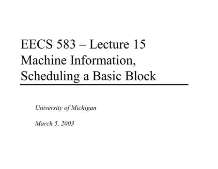 EECS 583 – Lecture 15 Machine Information, Scheduling a Basic Block University of Michigan March 5, 2003.