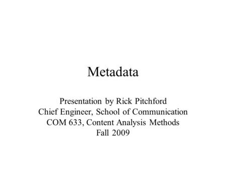 Metadata Presentation by Rick Pitchford Chief Engineer, School of Communication COM 633, Content Analysis Methods Fall 2009.
