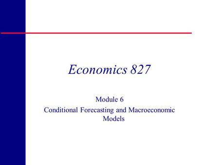Copyright 1998 R.H. Rasche Economics 827 Module 6 Conditional Forecasting and Macroeconomic Models.