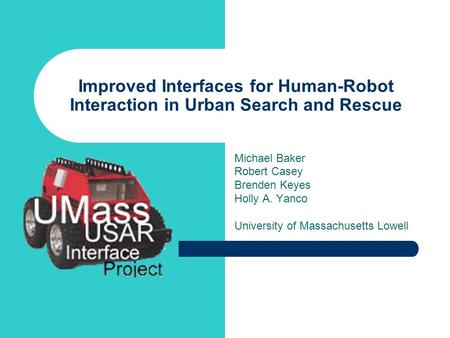 Improved Interfaces for Human-Robot Interaction in Urban Search and Rescue Michael Baker Robert Casey Brenden Keyes Holly A. Yanco University of Massachusetts.