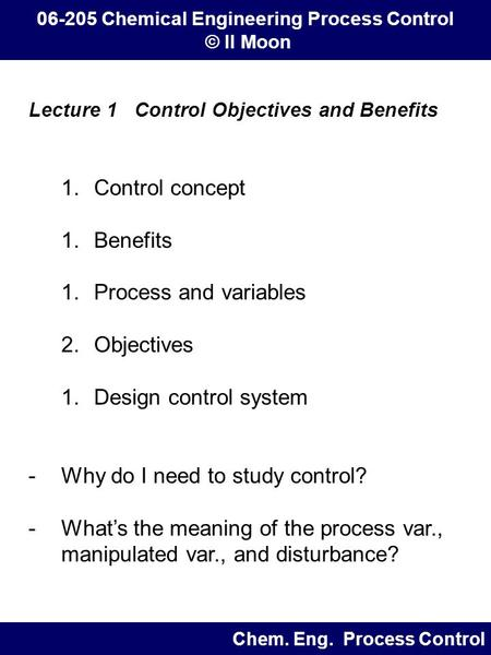 Lecture 1 Control Objectives and Benefits 1.Control concept 1.Benefits 1.Process and variables 2.Objectives 1.Design control system -Why do I need to study.