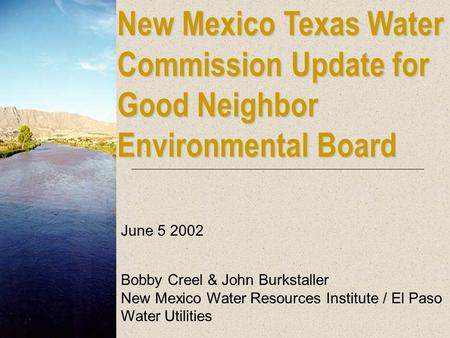 New Mexico Texas Water Commission Update for Good Neighbor Environmental Board June 5 2002 Bobby Creel & John Burkstaller New Mexico Water Resources Institute.