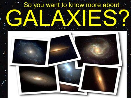 GALAXIES? So you want to know more about. Types of Galaxies.