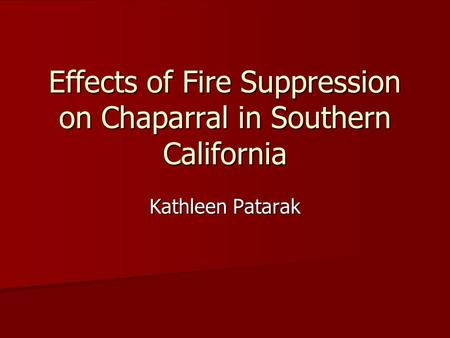 Effects of Fire Suppression on Chaparral in Southern California Kathleen Patarak.