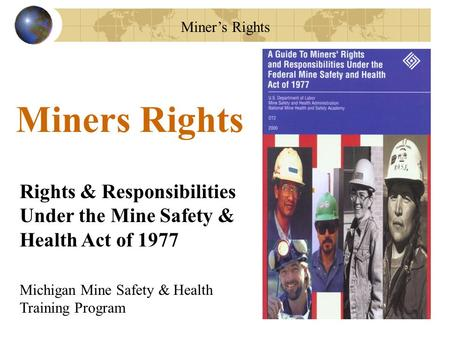 Miner's Rights Rights & Responsibilities Under the Mine Safety & Health Act of 1977 Miners Rights Michigan Mine Safety & Health Training Program.