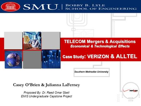 Southern Methodist University TELECOM Mergers & Acquisitions Economical & Technological Effects Case Study : VERIZON & ALLTEL Casey O'Brien & Julianna.