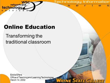 Online Education Transforming the traditional classroom Eddie Elfers Office of Teaching and Learning Technologies March 14, 2002.