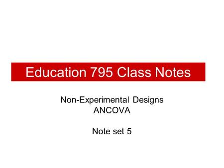 Education 795 Class Notes Non-Experimental Designs ANCOVA Note set 5.