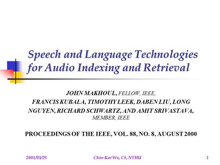 2001/03/29Chin-Kai Wu, CS, NTHU1 Speech and Language Technologies for Audio Indexing and Retrieval JOHN MAKHOUL, FELLOW, IEEE, FRANCIS KUBALA, TIMOTHY.
