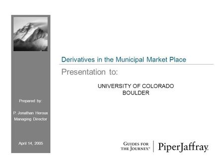 UNIVERSITY OF COLORADO BOULDER Prepared by: P. Jonathan Heroux Managing Director April 14, 2005 Derivatives in the Municipal Market Place Presentation.