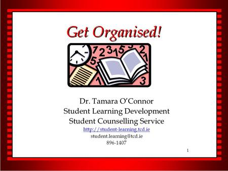 1 Get Organised! Dr. Tamara O'Connor Student Learning Development Student Counselling Service  896-1407.