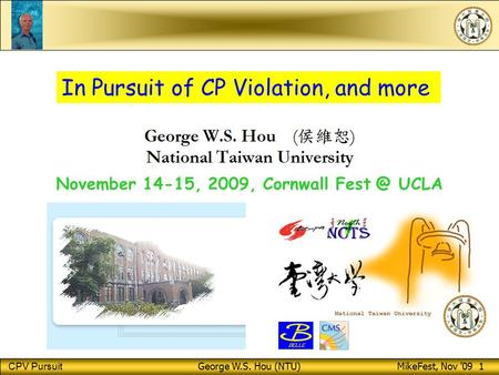 CPV Pursuit George W.S. Hou (NTU) MikeFest, Nov '09 1 November 14-15, 2009, Cornwall UCLA In Pursuit of CP Violation, and more.