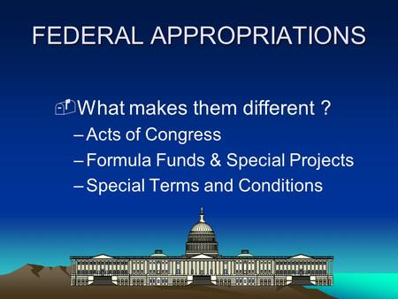 FEDERAL APPROPRIATIONS ­What makes them different ? –Acts of Congress –Formula Funds & Special Projects –Special Terms and Conditions.
