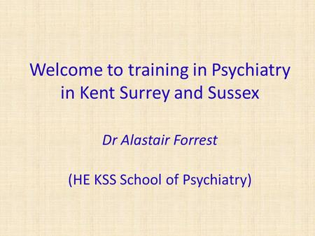Welcome to training in Psychiatry in Kent Surrey and Sussex Dr Alastair Forrest (HE KSS School of Psychiatry)