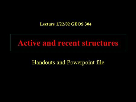 Active and recent structures Handouts and Powerpoint file Lecture 1/22/02 GEOS 304.