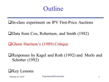January 29, 2004 Experimental Economics 1 Outline  In-class experiment on IPV First-Price Auctions  Data from Cox, Robertson, and Smith (1982)  Glenn.