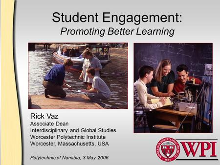 Student Engagement: Promoting Better Learning Rick Vaz Associate Dean Interdisciplinary and Global Studies Worcester Polytechnic Institute Worcester, Massachusetts,