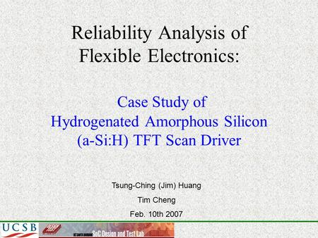 Reliability Analysis of Flexible Electronics: Case Study of Hydrogenated Amorphous Silicon (a-Si:H) TFT Scan Driver Tsung-Ching (Jim) Huang Tim Cheng Feb.