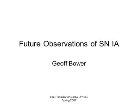 The Transient Universe: AY 250 Spring 2007 Future Observations of SN IA Geoff Bower.