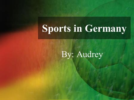 Sports in Germany By: Audrey. I wouldn't ever set out to hurt anyone deliberately unless it was, you know, important —like a league game or something.