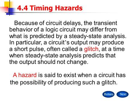 A hazard is said to exist when a circuit has the possibility of producing such a glitch. 4.4 Timing Hazards ReturnNext Because of circuit delays, the transient.