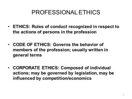 PROFESSIONAL ETHICS ETHICS: Rules of conduct recognized in respect to the actions of persons in the profession CODE OF ETHICS: Governs the behavior of.
