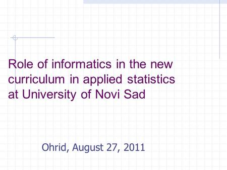 Role of informatics in the new curriculum in applied statistics at University of Novi Sad Ohrid, August 27, 2011.