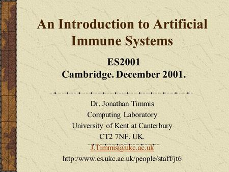 An Introduction to Artificial Immune Systems Dr. Jonathan Timmis Computing Laboratory University of Kent at Canterbury CT2 7NF. UK.